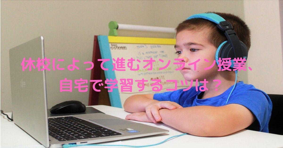 休校によって進むオンライン授業、自宅で学習するコツは?